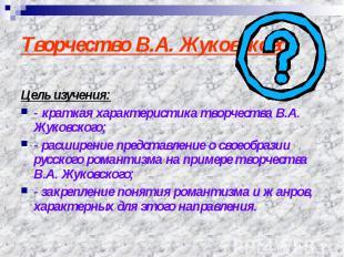 Творчество В.А. Жуковского Цель изучения:- краткая характеристика творчества В.А