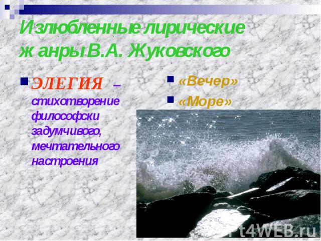 Излюбленные лирические жанры В.А. Жуковского ЭЛЕГИЯ – стихотворение философски задумчивого, мечтательного настроения «Вечер»«Море»