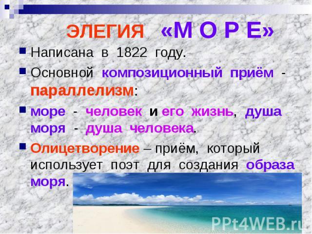 ЭЛЕГИЯ «М О Р Е» Написана в 1822 году.Основной композиционный приём - параллелизм:море - человек и его жизнь, душа моря - душа человека.Олицетворение – приём, который использует поэт для создания образа моря.