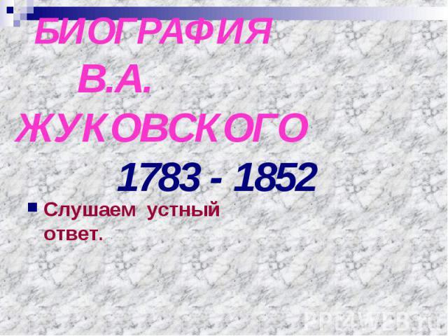 БИОГРАФИЯ В.А. ЖУКОВСКОГО 1783 - 1852 Слушаем устный ответ.