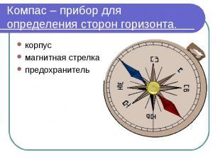 Компас – прибор для определения сторон горизонта. корпусмагнитная стрелкапредохр