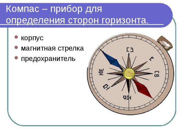 Компас – прибор для определения сторон горизонта. корпусмагнитная стрелкапредохранитель