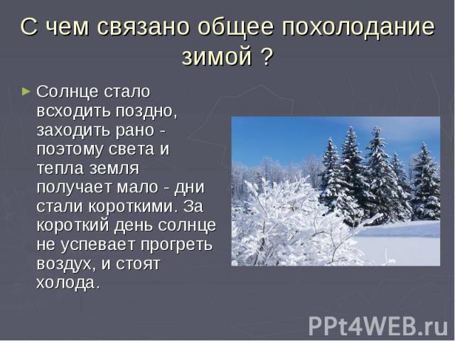 С чем связано общее похолодание зимой ?Солнце стало всходить поздно, заходить рано - поэтому света и тепла земля получает мало - дни стали короткими. За короткий день солнце не успевает прогреть воздух, и стоят холода.
