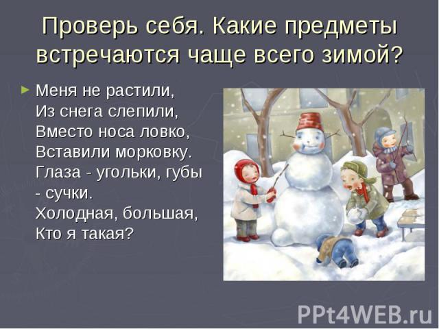 Проверь себя. Какие предметы встречаются чаще всего зимой?Меня не растили,Из снега слепили,Вместо носа ловко,Вставили морковку.Глаза - угольки, губы - сучки.Холодная, большая,Кто я такая?