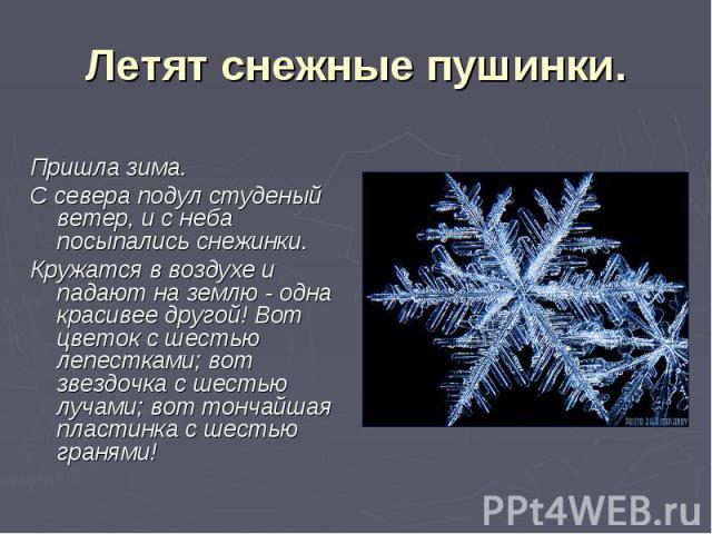 Летят снежные пушинки.Пришла зима.С севера подул студеный ветер, и с неба посыпались снежинки.Кружатся в воздухе и падают на землю - одна красивее другой! Вот цветок с шестью лепестками; вот звездочка с шестью лучами; вот тончайшая пластинка с шесть…