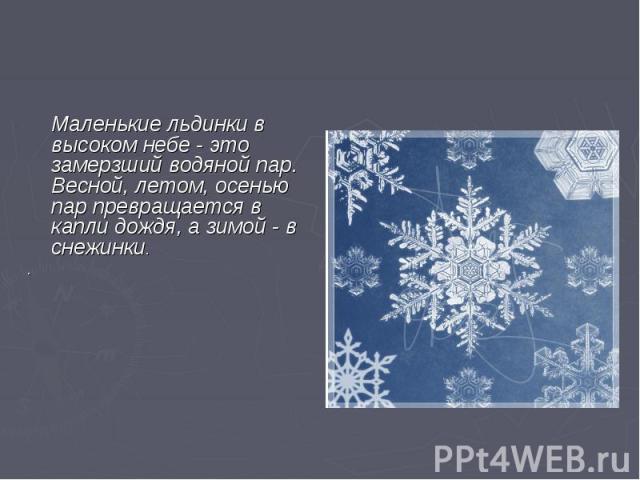 Маленькие льдинки в высоком небе - это замерзший водяной пар. Весной, летом, осенью пар превращается в капли дождя, а зимой - в снежинки..