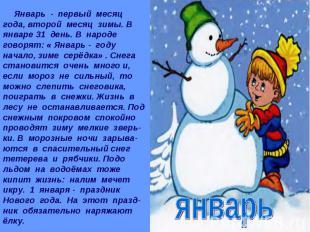 Январь - первый месяц года, второй месяц зимы. В январе 31 день. В народе говоря