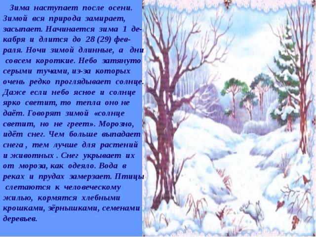 Зима наступает после осени. Зимой вся природа замирает, засыпает. Начинается зима 1 де-кабря и длится до 28 (29) фев-раля. Ночи зимой длинные, а дни совсем короткие. Небо затянуто серыми тучами, из-за которых очень редко проглядывает солнце. Даже ес…