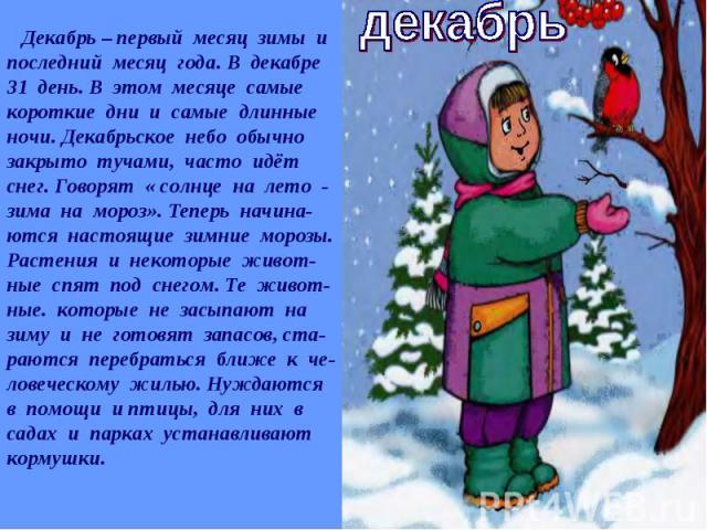 Декабрь – первый месяц зимы и последний месяц года. В декабре 31 день. В этом месяце самые короткие дни и самые длинные ночи. Декабрьское небо обычно закрыто тучами, часто идёт снег. Говорят « солнце на лето - зима на мороз». Теперь начина-ются наст…