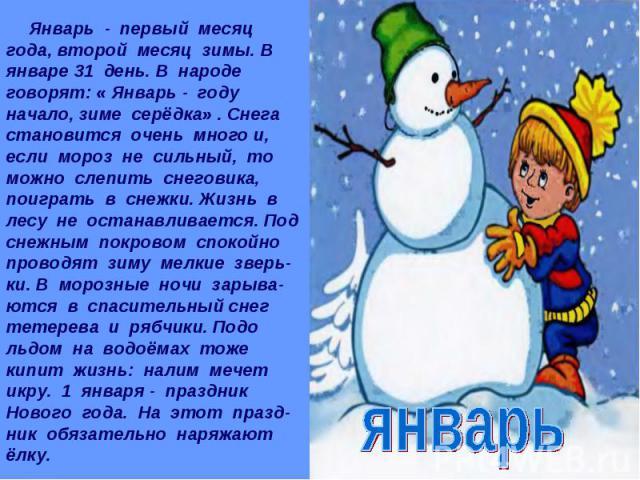 Январь - первый месяц года, второй месяц зимы. В январе 31 день. В народе говорят: « Январь - году начало, зиме серёдка» . Снега становится очень много и, если мороз не сильный, то можно слепить снеговика, поиграть в снежки. Жизнь в лесу не останавл…