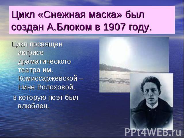 Цикл «Снежная маска» был создан А.Блоком в 1907 году. Цикл посвящен актрисе драматического театра им. Комиссаржевской – Нине Волоховой, в которую поэт был влюблен.