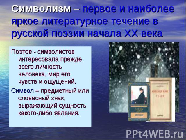 Символизм – первое и наиболее яркое литературное течение в русской поэзии начала ХХ века Поэтов - символистов интересовала прежде всего личность человека, мир его чувств и ощущений.Символ – предметный или словесный знак, выражающий сущность какого-л…