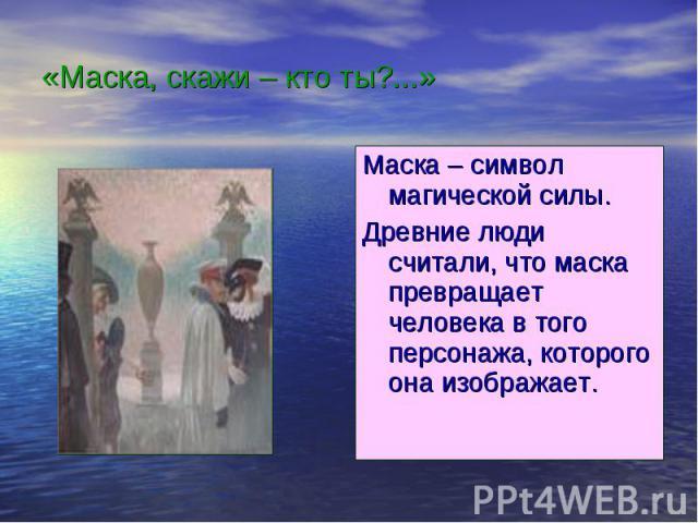 «Маска, скажи – кто ты?...» Маска – символ магической силы.Древние люди считали, что маска превращает человека в того персонажа, которого она изображает.