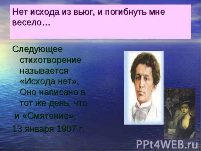 Нет исхода из вьюг, и погибнуть мне весело… Следующее стихотворение называется «Исхода нет». Оно написано в тот же день, что и «Смятение», 13 января 1907 г.