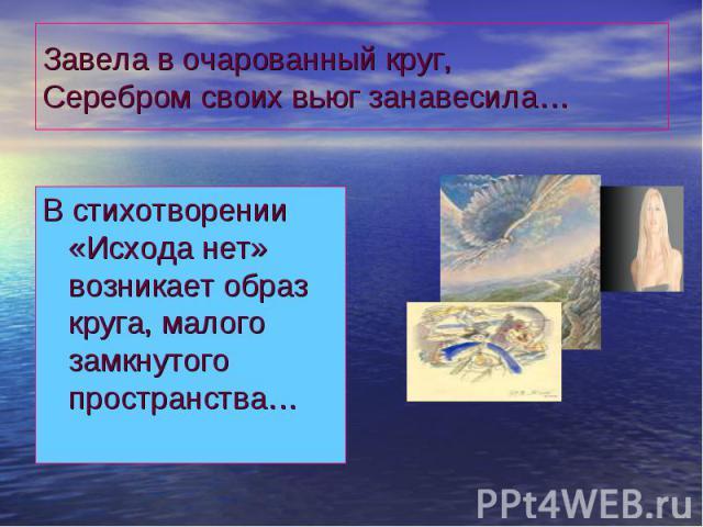 Завела в очарованный круг,Серебром своих вьюг занавесила… В стихотворении «Исхода нет» возникает образ круга, малого замкнутого пространства…