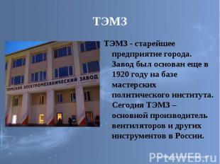 ТЭМЗ ТЭМЗ - старейшее предприятие города. Завод был основан еще в 1920 году на б