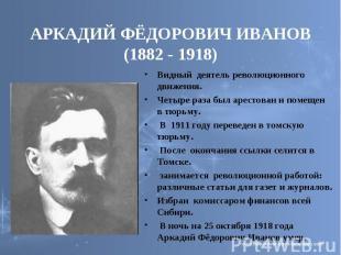 АРКАДИЙ ФЁДОРОВИЧ ИВАНОВ (1882 - 1918) Видный деятель революционного движения.Че