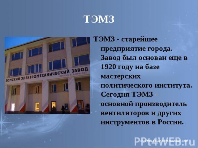 ТЭМЗ ТЭМЗ - старейшее предприятие города. Завод был основан еще в 1920 году на базе мастерских политического института. Сегодня ТЭМЗ – основной производитель вентиляторов и других инструментов в России.