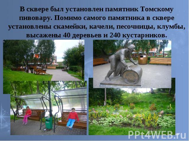 В сквере был установлен памятник Томскому пивовару. Помимо самого памятника в сквере установлены скамейки, качели, песочницы, клумбы, высажены 40 деревьев и 240 кустарников.