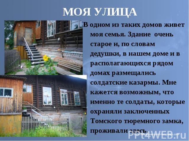 МОЯ УЛИЦА В одном из таких домов живет моя семья. Здание очень старое и, по словам дедушки, в нашем доме и в располагающихся рядом домах размещались солдатские казармы. Мне кажется возможным, что именно те солдаты, которые охраняли заключенных Томск…