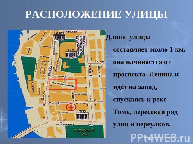 РАСПОЛОЖЕНИЕ УЛИЦЫ Длина улицы составляет около 1 км, она начинается от проспекта Ленина и идёт на запад, спускаясь к реке Томь, пересекая ряд улиц и переулков.