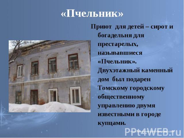 «Пчельник» Приют для детей – сирот и богадельня для престарелых, называвшиеся «Пчельник». Двухэтажный каменный дом был подарен Томскому городскому общественному управлению двумя известными в городе купцами.