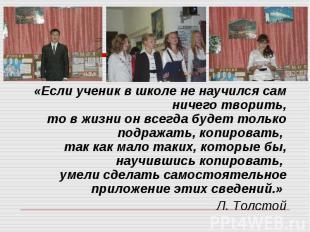 «Если ученик в школе не научился сам ничего творить,то в жизни он всегда будет т