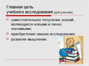 Главная цель учебного исследования (для ученика) самостоятельное получение знани