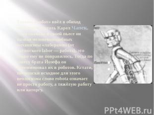 Термин «робот» ввёл в обиход чешский писатель Карел Чапек. Хотя сначала в своей