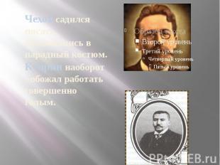Чехов садился писать, облачившись в парадный костюм. Куприн наоборот - обожал ра