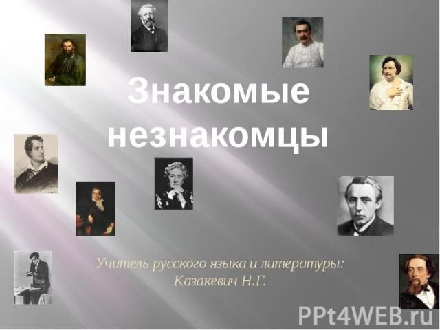 Знакомые незнакомцы Учитель русского языка и литературы: Казакевич Н.Г.