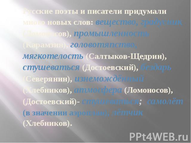 Русские поэты и писатели придумали много новых слов: вещество, градусник (Ломоносов), промышленность (Карамзин), головотяпство, мягкотелость (Салтыков-Щедрин), стушеваться (Достоевский), бездарь (Северянин), изнемождённый (Хлебников), атмосфера (Лом…