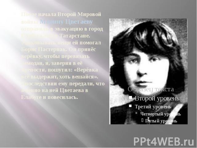 После начала Второй Мировой войны Марину Цветаеву отправили в эвакуацию в город Елабуга, что в Татарстане. Упаковывать вещи ей помогал Борис Пастернак. Он принёс верёвку, чтобы перевязать чемодан, и, заверяя в её крепости, пошутил: «Верёвка всё выде…