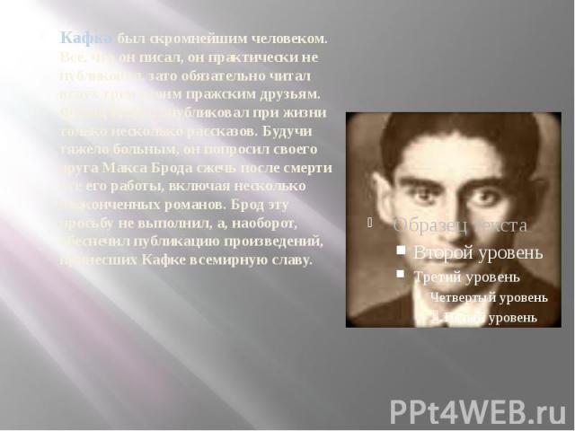 Кафка был скромнейшим человеком. Все, что он писал, он практически не публиковал, зато обязательно читал вслух трем своим пражским друзьям. Франц Кафка опубликовал при жизни только несколько рассказов. Будучи тяжело больным, он попросил своего друга…