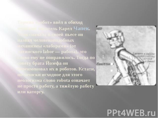 Термин «робот» ввёл в обиход чешский писатель Карел Чапек. Хотя сначала в своей пьесе он назвал человекоподобных механизмы «лаборами» (от латинского labor — работа), это слово ему не понравилось. Тогда по совету брата Йозефа он переименовал их в роб…