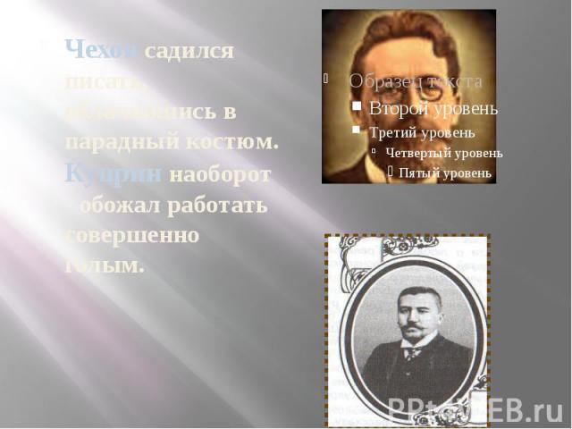 Чехов садился писать, облачившись в парадный костюм. Куприн наоборот - обожал работать совершенно голым.