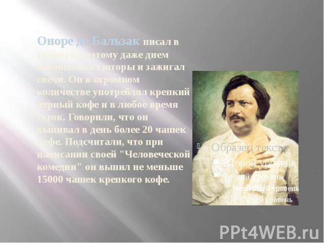 Оноре де Бальзак писал в темноте, поэтому даже днем занавешивал шторы и зажигал свечи. Он в огромном количестве употреблял крепкий черный кофе и в любое время суток. Говорили, что он выпивал в день более 20 чашек кофе. Подсчитали, что при написании …