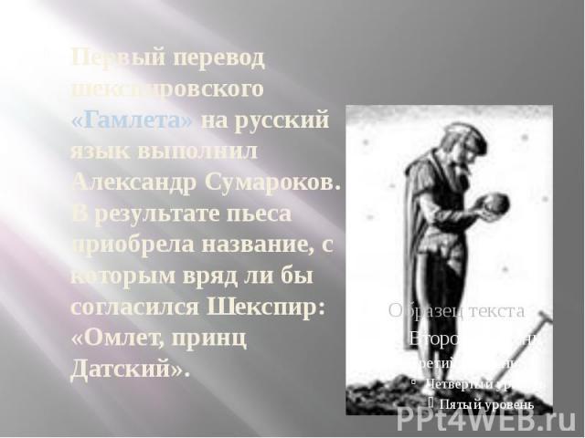 Первый перевод шекспировского «Гамлета» на русский язык выполнил Александр Сумароков. В результате пьеса приобрела название, с которым вряд ли бы согласился Шекспир: «Омлет, принц Датский».