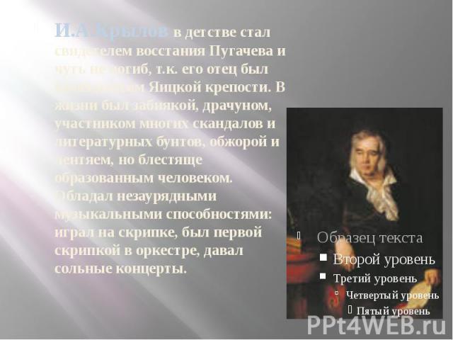 И.А.Крылов в детстве стал свидетелем восстания Пугачева и чуть не погиб, т.к. его отец был комендантом Яицкой крепости. В жизни был забиякой, драчуном, участником многих скандалов и литературных бунтов, обжорой и лентяем, но блестяще образованным че…