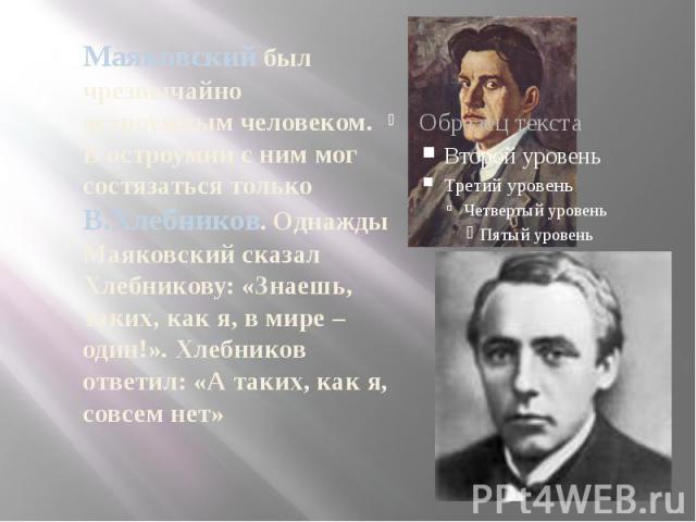 Маяковский был чрезвычайно остроумным человеком. В остроумии с ним мог состязаться только В.Хлебников. Однажды Маяковский сказал Хлебникову: «Знаешь, таких, как я, в мире – один!». Хлебников ответил: «А таких, как я, совсем нет»
