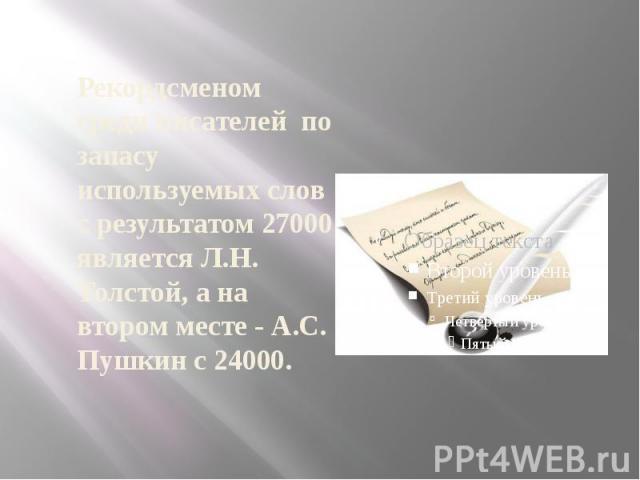 Рекордсменом среди писателей по запасу используемых слов с результатом 27000 является Л.Н. Толстой, а на втором месте - А.С. Пушкин с 24000.