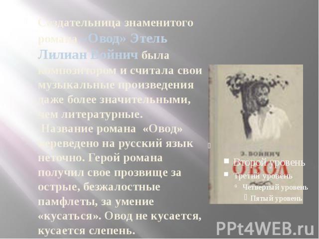 Создательница знаменитого романа «Овод» Этель Лилиан Войнич была композитором и считала свои музыкальные произведения даже более значительными, чем литературные. Название романа «Овод» переведено на русский язык неточно. Герой романа получил свое пр…
