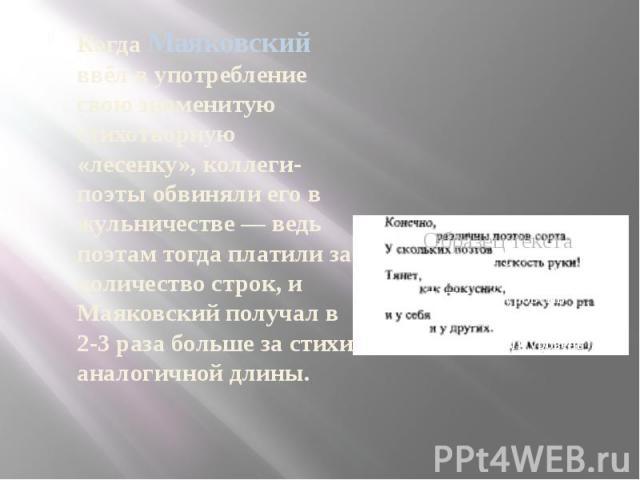 Когда Маяковский ввёл в употребление свою знаменитую стихотворную «лесенку», коллеги-поэты обвиняли его в жульничестве — ведь поэтам тогда платили за количество строк, и Маяковский получал в 2-3 раза больше за стихи аналогичной длины.