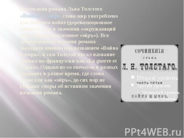 В названии романа Льва Толстого «Война и мир» слово мир употреблено как антоним войне (дореволюционное «миръ»), а не в значении «окружающий мир» (дореволюционное «мiръ»). Все прижизненные издания романа выходили именно под названием «Война и миръ», …