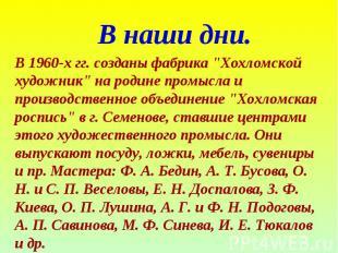 """В наши дни. В 1960-х гг. созданы фабрика """"Хохломской художник"""" на родине промысл"""