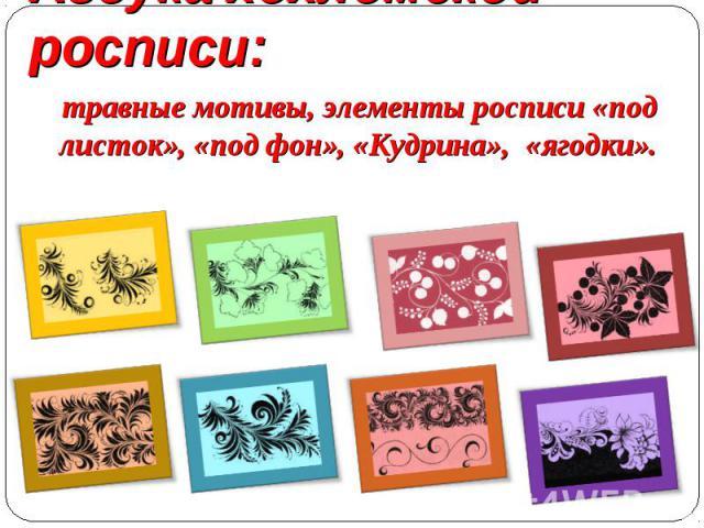 Азбука хохломской росписи: травные мотивы, элементы росписи «под листок», «под фон», «Кудрина», «ягодки».