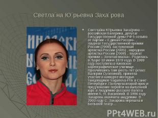 Светлана Юрьевна Захарова Светлана Юрьевна Захарова— российская балерина, депут