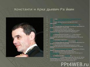 Константин Аркадьевич Райкин 1975— член Союза театральных деятелей России. 1985
