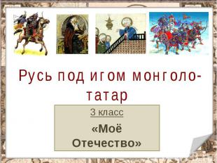 Русь под игом монголо-татар 3 класс«Моё Отечество»
