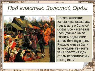 Под властью Золотой Орды После нашествия Батыя Русь оказалась под властью Золото